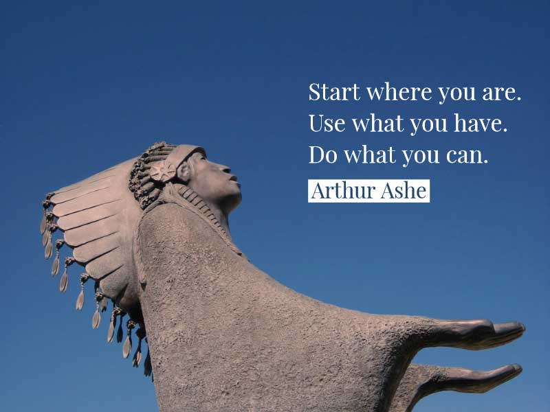 """""""Start where you are. Use what you have. Do what you can."""" Arthur Ashe"""